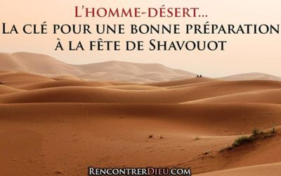 """C'est la fête ! Deviens un """"homme-désert"""" ! Une clé précieuse et indispensable… (Fête de Shavouot (Pentecôte) Paracha Bamidbar)"""